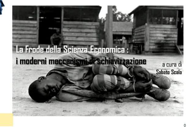 Sabato Scala: La Frode della Scienza Economica : i moderni meccanismi di schiavizzazione